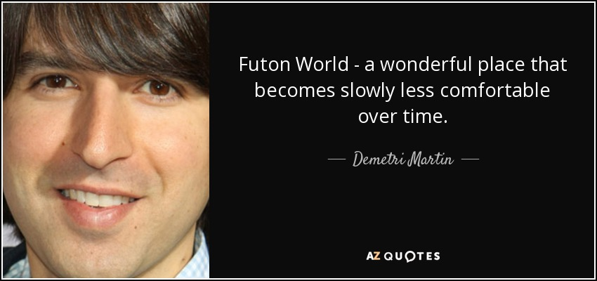 Futon World - a wonderful place that becomes slowly less comfortable over time. - Demetri Martin