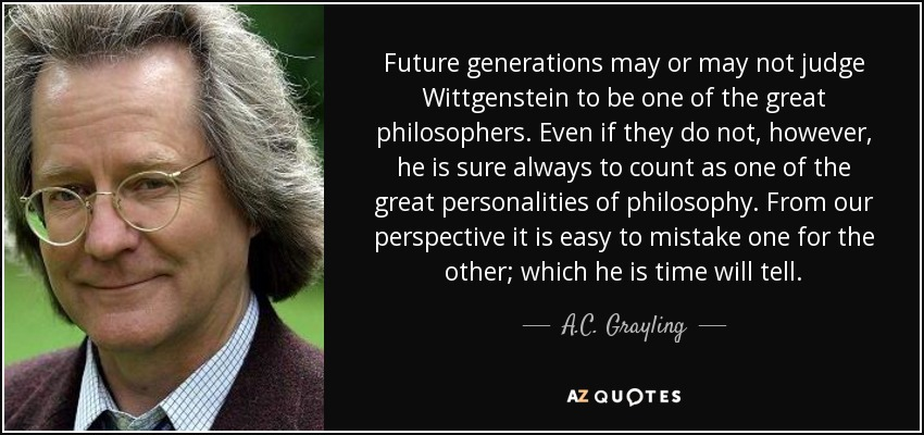 Future generations may or may not judge Wittgenstein to be one of the great philosophers. Even if they do not, however, he is sure always to count as one of the great personalities of philosophy. From our perspective it is easy to mistake one for the other; which he is time will tell. - A.C. Grayling