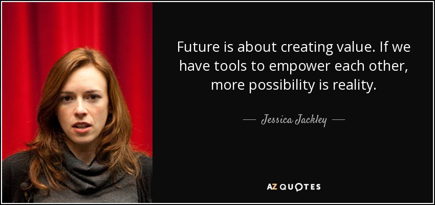 Future is about creating value. If we have tools to empower each other, more possibility is reality. - Jessica Jackley