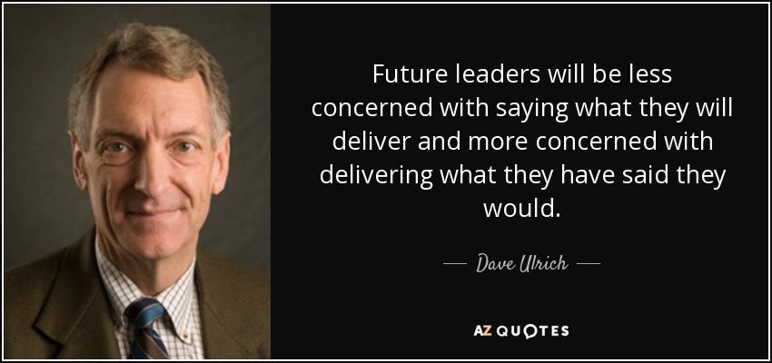 Future leaders will be less concerned with saying what they will deliver and more concerned with delivering what they have said they would. - Dave Ulrich