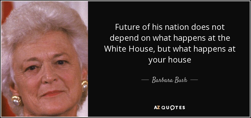 Future of his nation does not depend on what happens at the White House, but what happens at your house - Barbara Bush