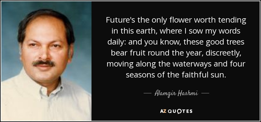 Future's the only flower worth tending in this earth, where I sow my words daily: and you know, these good trees bear fruit round the year, discreetly, moving along the waterways and four seasons of the faithful sun. - Alamgir Hashmi