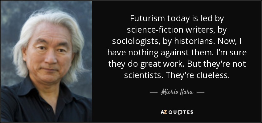 Futurism today is led by science-fiction writers, by sociologists, by historians. Now, I have nothing against them. I'm sure they do great work. But they're not scientists. They're clueless. - Michio Kaku