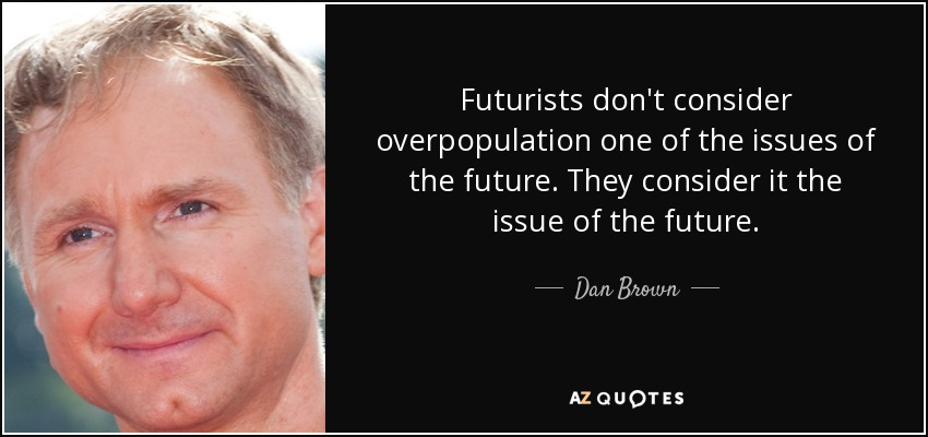 Futurists don't consider overpopulation one of the issues of the future. They consider it the issue of the future. - Dan Brown