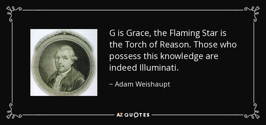 G is Grace, the Flaming Star is the Torch of Reason. Those who possess this knowledge are indeed Illuminati. - Adam Weishaupt