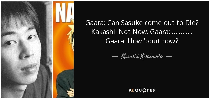 Gaara: Can Sasuke come out to Die? Kakashi: Not Now. Gaara:............. Gaara: How 'bout now? - Masashi Kishimoto