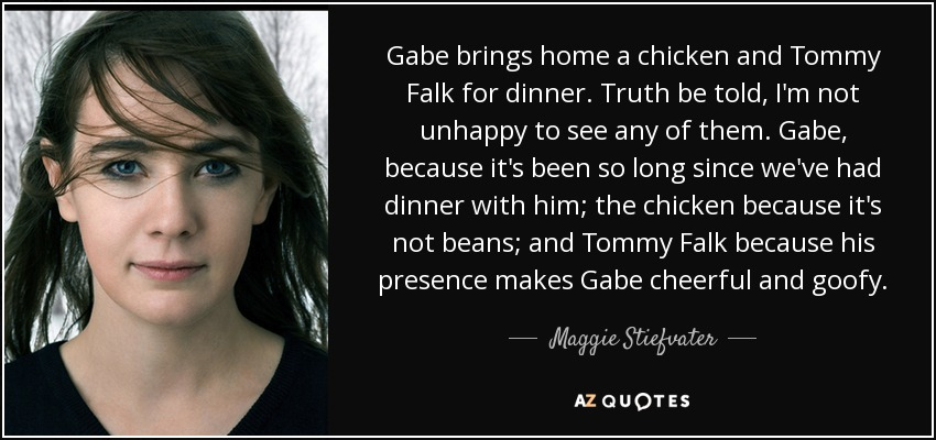 Gabe brings home a chicken and Tommy Falk for dinner. Truth be told, I'm not unhappy to see any of them. Gabe, because it's been so long since we've had dinner with him; the chicken because it's not beans; and Tommy Falk because his presence makes Gabe cheerful and goofy. - Maggie Stiefvater