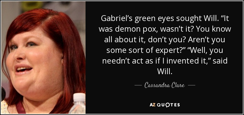 "Gabriel's green eyes sought Will. ""It was demon pox, wasn't it? You know all about it, don't you? Aren't you some sort of expert?"" ""Well, you needn't act as if I invented it,"" said Will. - Cassandra Clare"