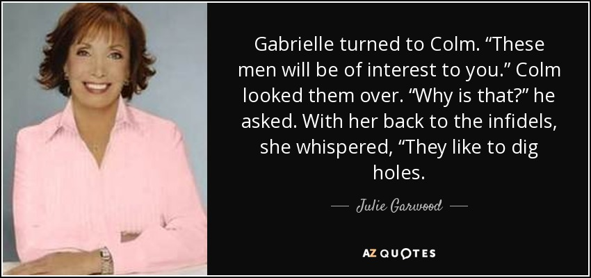 "Gabrielle turned to Colm. ""These men will be of interest to you."" Colm looked them over. ""Why is that?"" he asked. With her back to the infidels, she whispered, ""They like to dig holes. - Julie Garwood"
