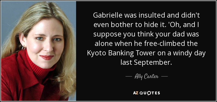 Gabrielle was insulted and didn't even bother to hide it. 'Oh, and I suppose you think your dad was alone when he free-climbed the Kyoto Banking Tower on a windy day last September. - Ally Carter