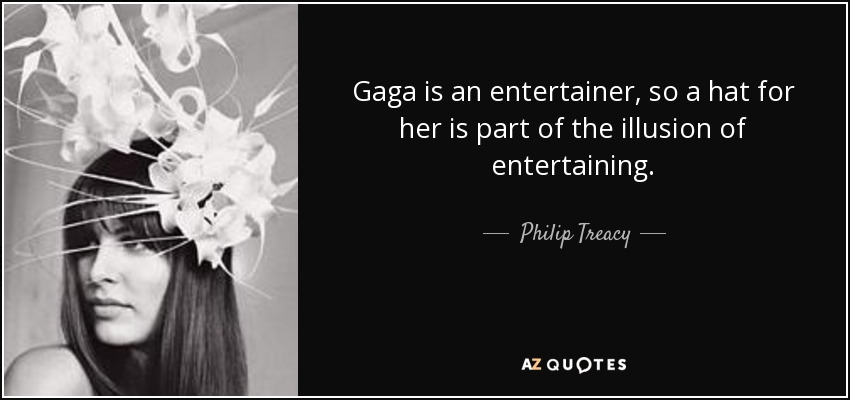Gaga is an entertainer, so a hat for her is part of the illusion of entertaining. - Philip Treacy