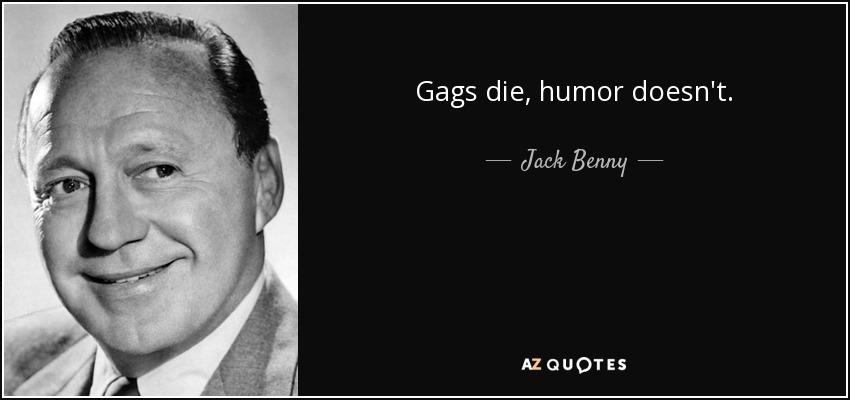 Gags die, humor doesn't. - Jack Benny