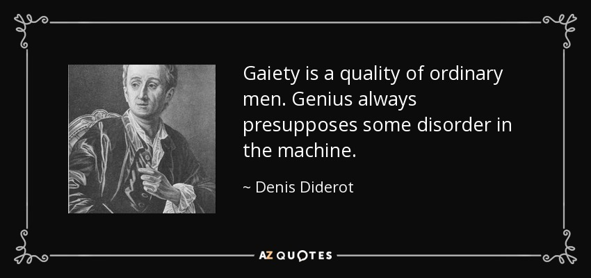Gaiety is a quality of ordinary men. Genius always presupposes some disorder in the machine. - Denis Diderot