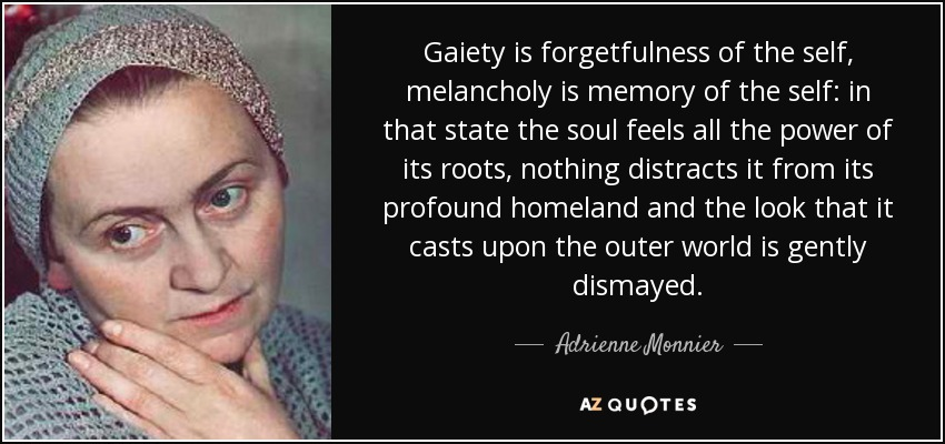 Gaiety is forgetfulness of the self, melancholy is memory of the self: in that state the soul feels all the power of its roots, nothing distracts it from its profound homeland and the look that it casts upon the outer world is gently dismayed. - Adrienne Monnier