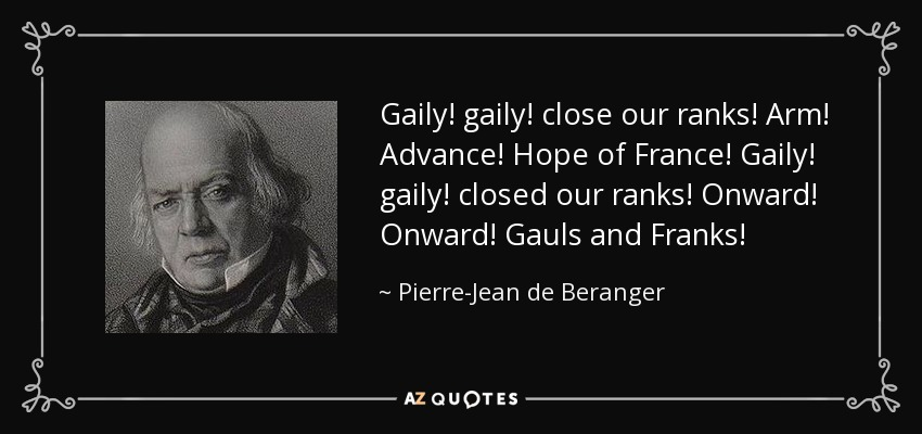 Gaily! gaily! close our ranks! Arm! Advance! Hope of France! Gaily! gaily! closed our ranks! Onward! Onward! Gauls and Franks! - Pierre-Jean de Beranger