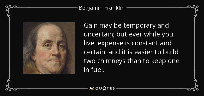 Gain may be temporary and uncertain; but ever while you live, expense is constant and certain: and it is easier to build two chimneys than to keep one in fuel. - Benjamin Franklin
