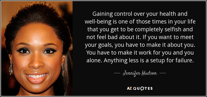 Gaining control over your health and well-being is one of those times in your life that you get to be completely selfish and not feel bad about it. If you want to meet your goals, you have to make it about you. You have to make it work for you and you alone. Anything less is a setup for failure. - Jennifer Hudson