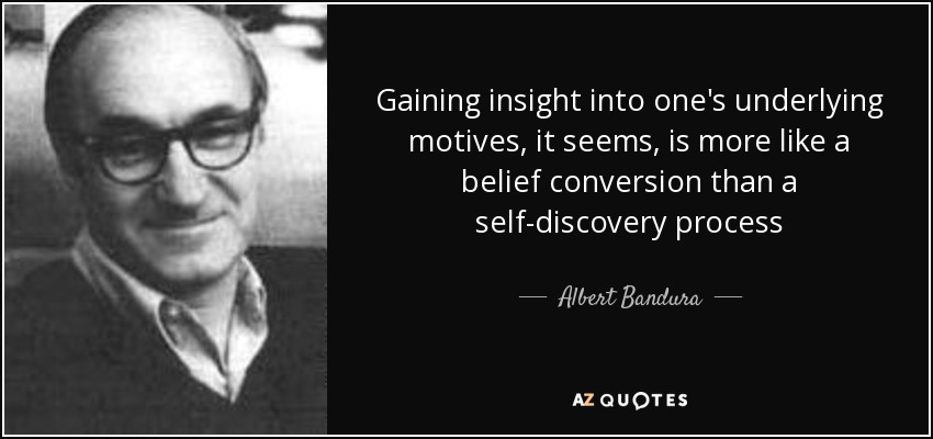 Gaining insight into one's underlying motives, it seems, is more like a belief conversion than a self-discovery process - Albert Bandura