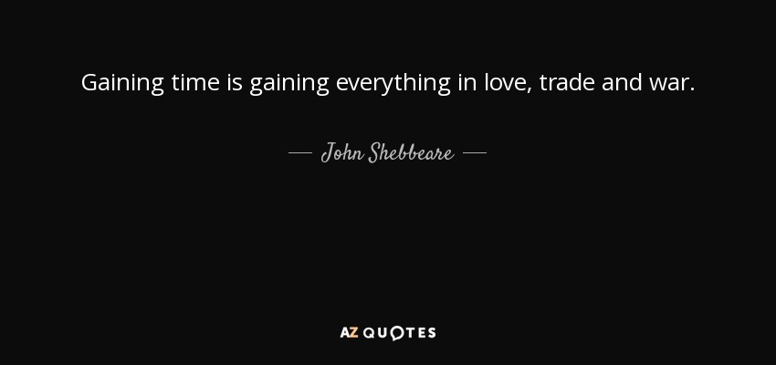 Gaining time is gaining everything in love, trade and war. - John Shebbeare
