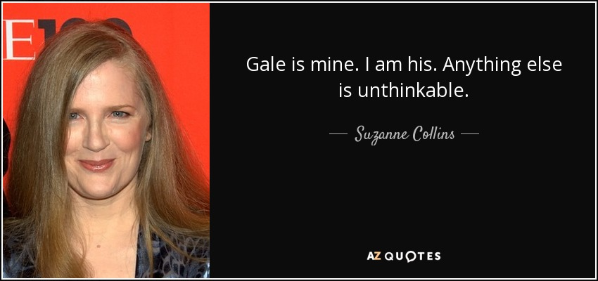 Gale is mine. I am his. Anything else is unthinkable. - Suzanne Collins