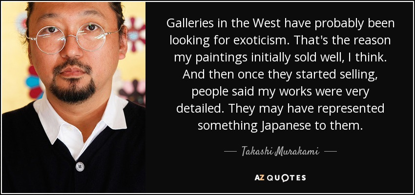 Galleries in the West have probably been looking for exoticism. That's the reason my paintings initially sold well, I think. And then once they started selling, people said my works were very detailed. They may have represented something Japanese to them. - Takashi Murakami