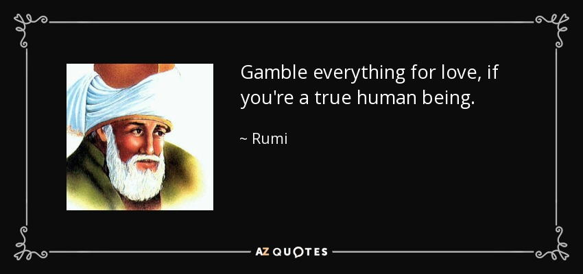 Gamble everything for love, if you're a true human being. - Rumi