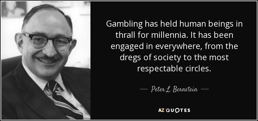 Gambling has held human beings in thrall for millennia. It has been engaged in everywhere, from the dregs of society to the most respectable circles. - Peter L. Bernstein