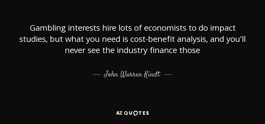 Gambling interests hire lots of economists to do impact studies, but what you need is cost-benefit analysis, and you'll never see the industry finance those - John Warren Kindt