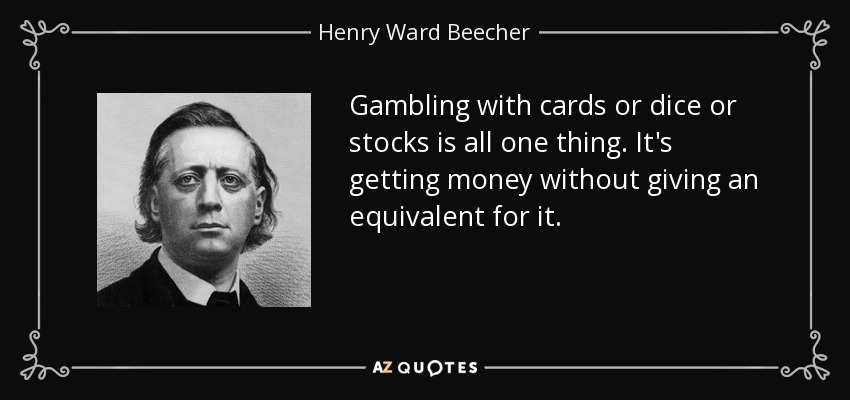 Gambling with cards or dice or stocks is all one thing. It's getting money without giving an equivalent for it. - Henry Ward Beecher
