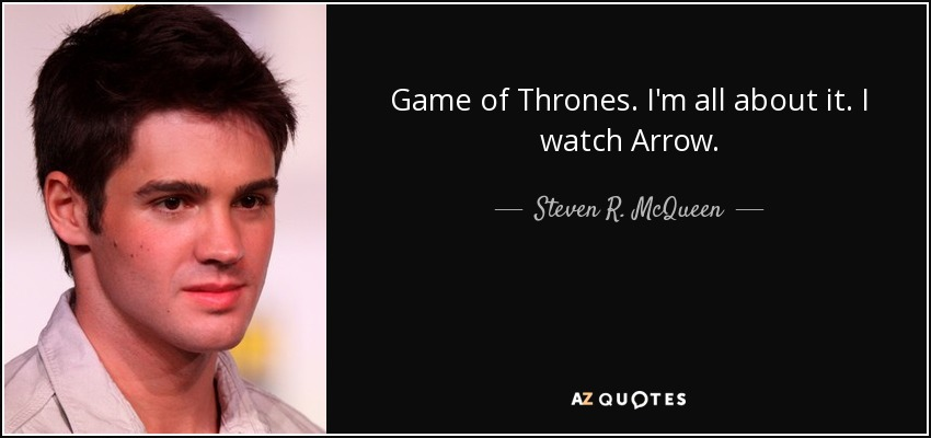 Game of Thrones. I'm all about it. I watch Arrow. - Steven R. McQueen