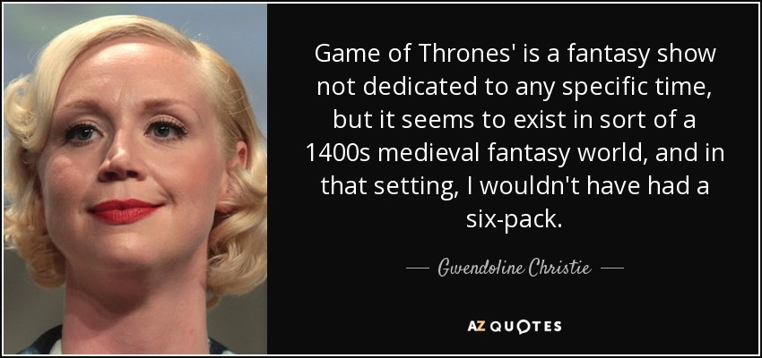 Game of Thrones' is a fantasy show not dedicated to any specific time, but it seems to exist in sort of a 1400s medieval fantasy world, and in that setting, I wouldn't have had a six-pack. - Gwendoline Christie