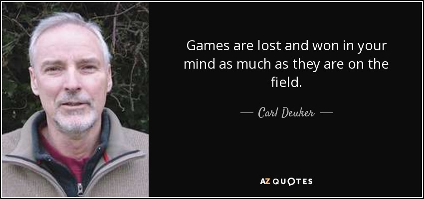 Games are lost and won in your mind as much as they are on the field. - Carl Deuker
