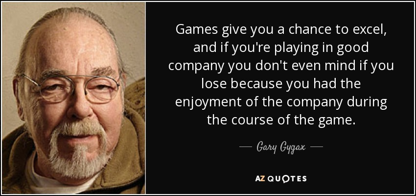 Games give you a chance to excel, and if you're playing in good company you don't even mind if you lose because you had the enjoyment of the company during the course of the game. - Gary Gygax