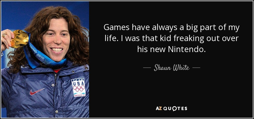 Games have always a big part of my life. I was that kid freaking out over his new Nintendo. - Shaun White