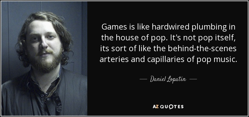 Games is like hardwired plumbing in the house of pop. It's not pop itself, its sort of like the behind-the-scenes arteries and capillaries of pop music. - Daniel Lopatin