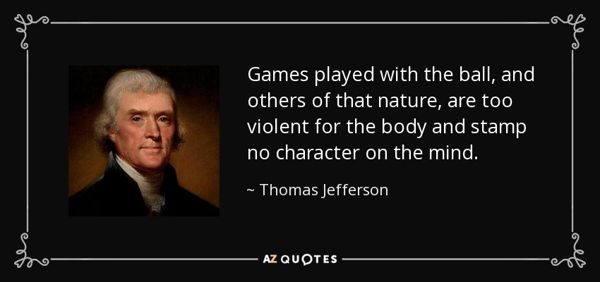 Games played with the ball, and others of that nature, are too violent for the body and stamp no character on the mind. - Thomas Jefferson