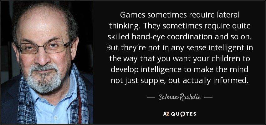 Games sometimes require lateral thinking. They sometimes require quite skilled hand-eye coordination and so on. But they're not in any sense intelligent in the way that you want your children to develop intelligence to make the mind not just supple, but actually informed. - Salman Rushdie