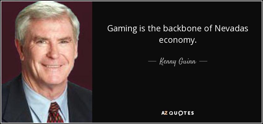 Gaming is the backbone of Nevadas economy. - Kenny Guinn