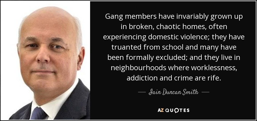 Gang members have invariably grown up in broken, chaotic homes, often experiencing domestic violence; they have truanted from school and many have been formally excluded; and they live in neighbourhoods where worklessness, addiction and crime are rife. - Iain Duncan Smith