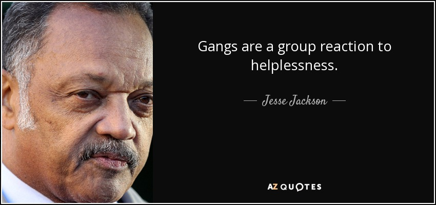 Gangs are a group reaction to helplessness. - Jesse Jackson