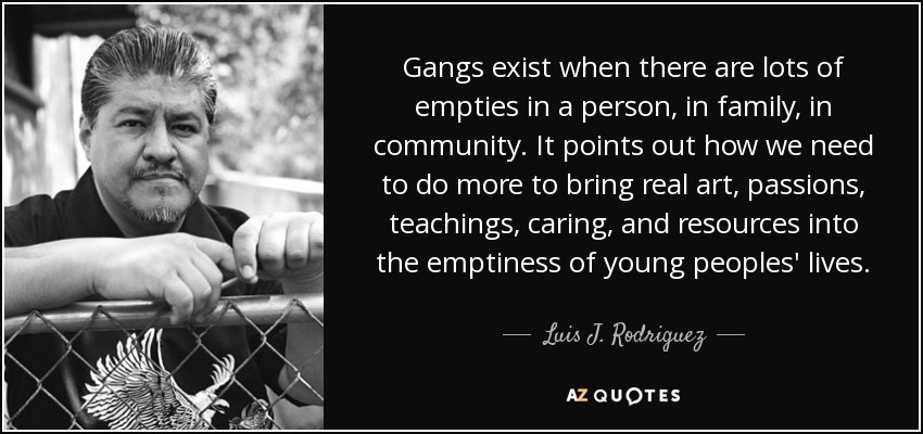 Gangs exist when there are lots of empties in a person, in family, in community. It points out how we need to do more to bring real art, passions, teachings, caring, and resources into the emptiness of young peoples' lives. - Luis J. Rodriguez