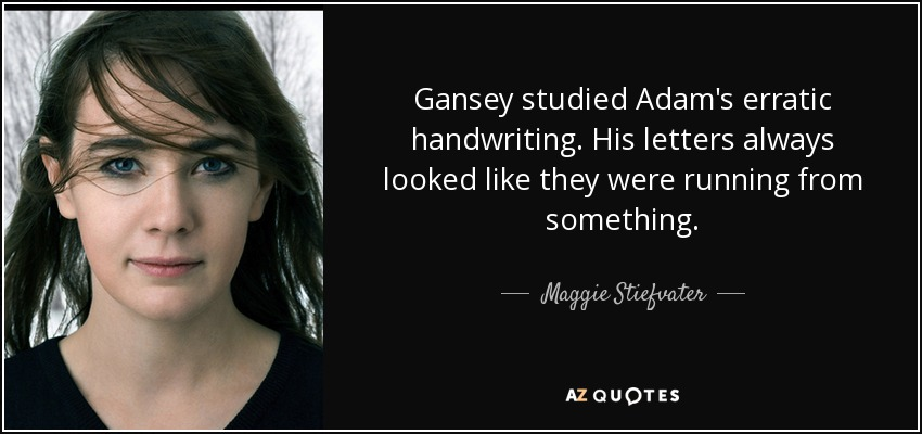 Gansey studied Adam's erratic handwriting. His letters always looked like they were running from something. - Maggie Stiefvater