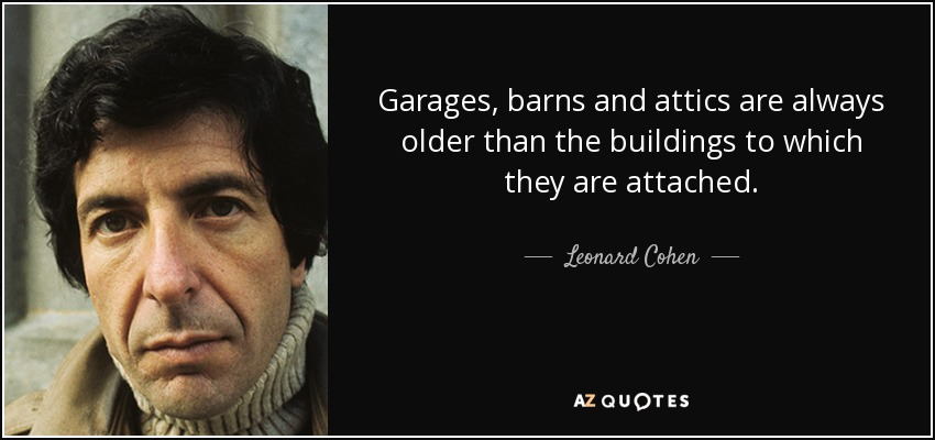 Garages, barns and attics are always older than the buildings to which they are attached. - Leonard Cohen