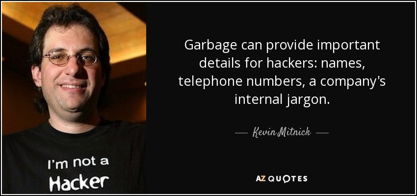 Garbage can provide important details for hackers: names, telephone numbers, a company's internal jargon. - Kevin Mitnick
