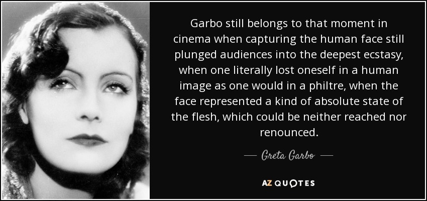 Garbo still belongs to that moment in cinema when capturing the human face still plunged audiences into the deepest ecstasy, when one literally lost oneself in a human image as one would in a philtre, when the face represented a kind of absolute state of the flesh, which could be neither reached nor renounced. - Greta Garbo