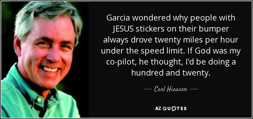 Garcia wondered why people with JESUS stickers on their bumper always drove twenty miles per hour under the speed limit. If God was my co-pilot, he thought, I'd be doing a hundred and twenty. - Carl Hiaasen