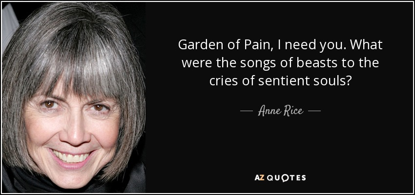 Garden of Pain, I need you. What were the songs of beasts to the cries of sentient souls? - Anne Rice