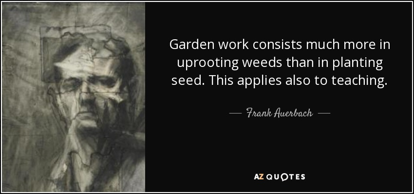 Garden work consists much more in uprooting weeds than in planting seed. This applies also to teaching. - Frank Auerbach