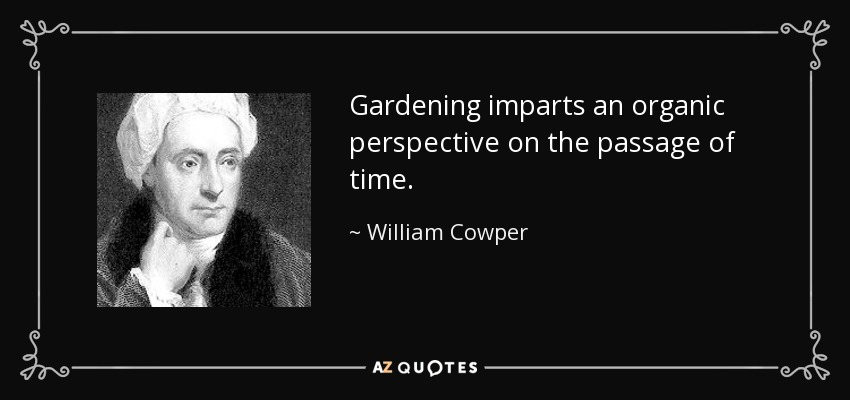 Gardening imparts an organic perspective on the passage of time. - William Cowper