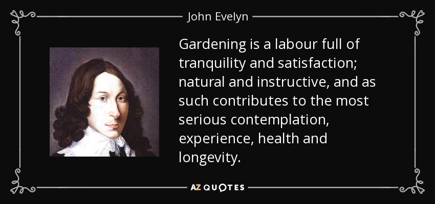 Gardening is a labour full of tranquility and satisfaction; natural and instructive, and as such contributes to the most serious contemplation, experience, health and longevity. - John Evelyn